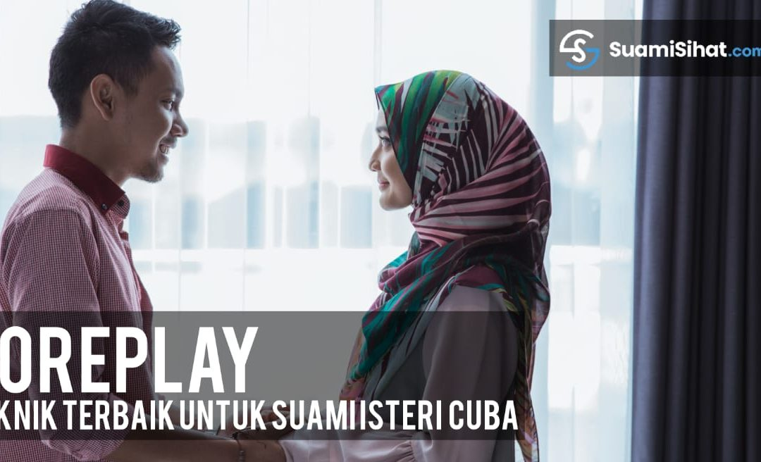 FOREPLAY, 20 Teknik & Caranya (Basic – Advanced) – Anda Suami & Isteri, Perlu Ambil Tahu.
