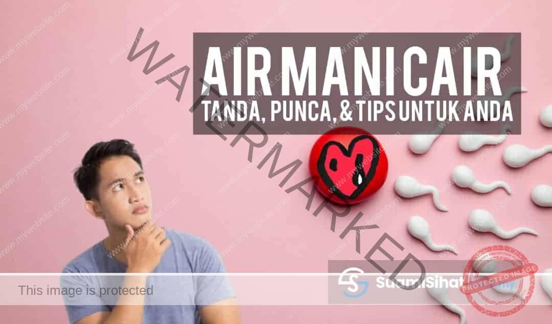 Air Mani Cair – Tanda, Punca, Tips & Semua Yang Anda Wajib Tahu